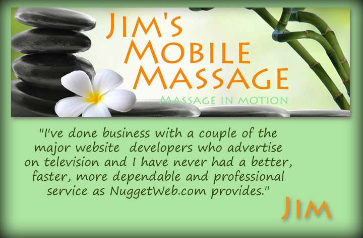 """I've don business with a couple of the major website developers who advertise on television and I have never had a better, faster, more dependable and professional service as NuggetWeb provides."" - Jim's Mobile Massage"